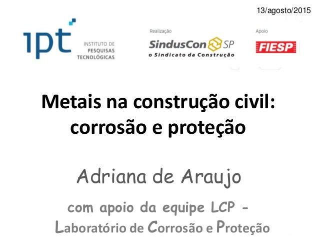 Metais na construção civil: corrosão e proteção Adriana de Araujo com apoio da equipe LCP - Laboratório de Corrosão e Prot...