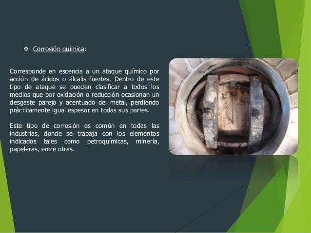  Corrosión química: Corresponde en escencia a un ataque químico por acción de ácidos o álcalis fuertes. Dentro de este ti...