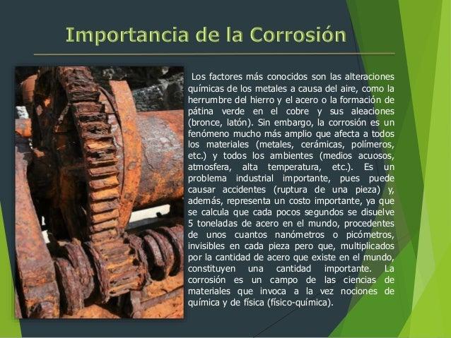 Los factores más conocidos son las alteraciones químicas de los metales a causa del aire, como la herrumbre del hierro y e...