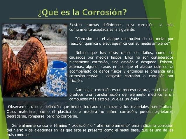 """Existen muchas definiciones para corrosión. La más comúnmente aceptada es la siguiente: """"Corrosión es el ataque destructiv..."""