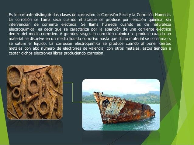 Es importante distinguir dos clases de corrosión: la Corrosión Seca y la Corrosión Húmeda. La corrosión se llama seca cuan...