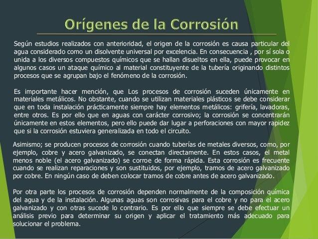 Según estudios realizados con anterioridad, el origen de la corrosión es causa particular del agua considerado como un dis...