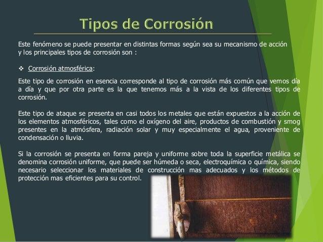 Este fenómeno se puede presentar en distintas formas según sea su mecanismo de acción y los principales tipos de corrosión...