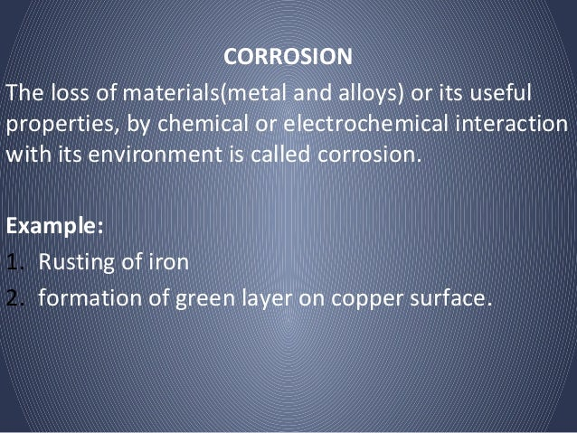 CORROSIONThe loss of materials(metal and alloys) or its usefulproperties, by chemical or electrochemical interactionwith i...