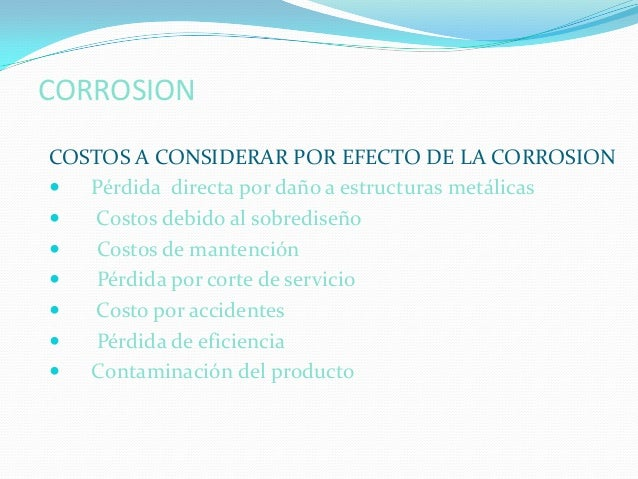 CORROSIONCOSTOS A CONSIDERAR POR EFECTO DE LA CORROSION  Pérdida directa por daño a estructuras metálicas   Costos debid...