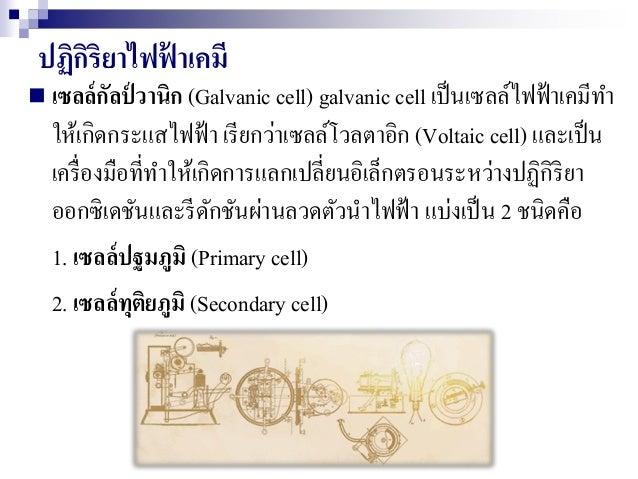 ปฏิกิริยาไฟฟ้ าเคมี  เซลล์กัลป์ วานิก (Galvanic cell) galvanic cell เป็นเซลล์ไฟฟ้าเคมีทา ให้เกิดกระแสไฟฟ้า เรียกว่าเซลล์โ...