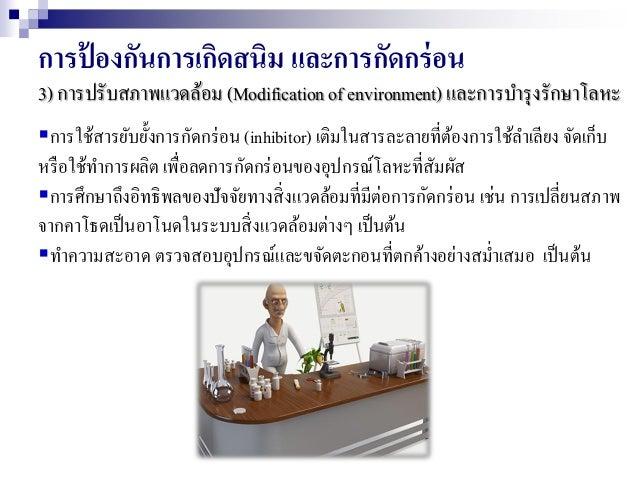 การป้ องกันการเกิดสนิม และการกัดกร่อน 3) การปรับสภาพแวดล้อม (Modification of environment) และการบารุงรักษาโลหะ การใช้สารย...