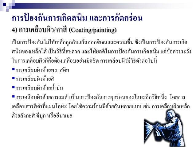 การป้ องกันการเกิดสนิม และการกัดกร่อน 4) การเคลือบผิว/ทาสี (Coating/painting) เป็นการป้องกันไม่ให้เหล็กถูกกับแก๊สออกซิเจนแ...