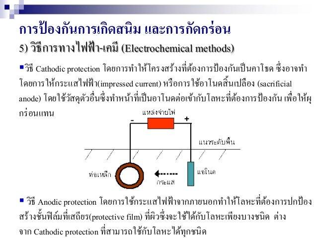 การป้ องกันการเกิดสนิม และการกัดกร่อน 5) วิธีการทางไฟฟ้า-เคมี (Electrochemical methods) วิธี Cathodic protection โดยการทา...