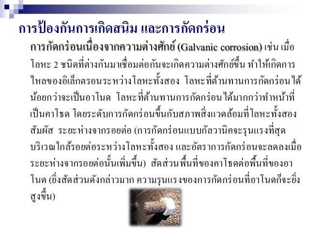 การป้ องกันการเกิดสนิม และการกัดกร่อน การกัดกร่อนเนื่องจากความต่างศักย์(Galvanic corrosion) เช่น เมื่อ โลหะ 2 ชนิดที่ต่างก...