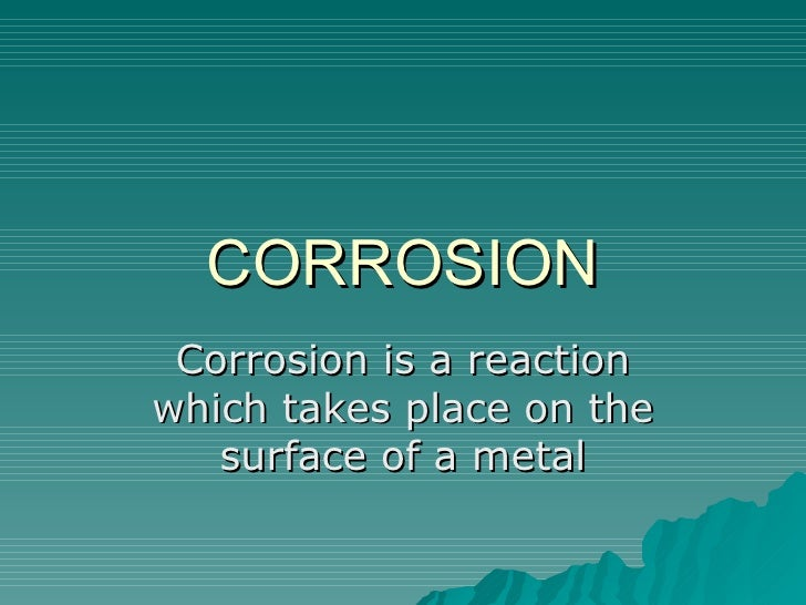 CORROSION Corrosion is a reaction which takes place on the surface of a metal