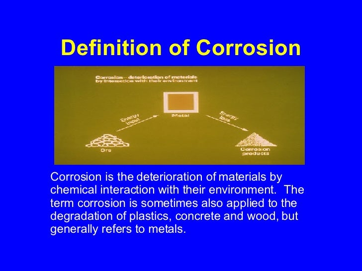 Definition of Corrosion <ul><li>Corrosion is the deterioration of materials by chemical interaction with their environment...