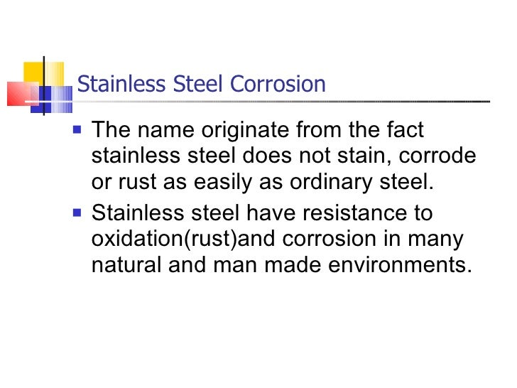 Stainless Steel Corrosion <ul><li>The name originate from the fact stainless steel does not stain, corrode or rust as easi...
