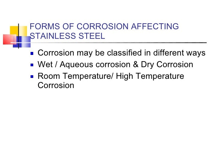 FORMS OF CORROSION AFFECTING STAINLESS STEEL <ul><li>Corrosion may be classified in different ways  </li></ul><ul><li>Wet ...
