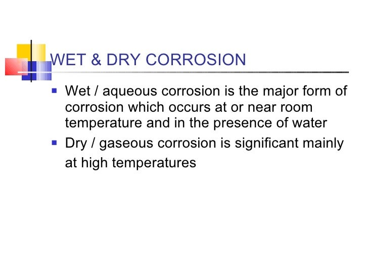 WET & DRY CORROSION <ul><li>Wet / aqueous corrosion is the major form of corrosion which occurs at or near room temperatur...