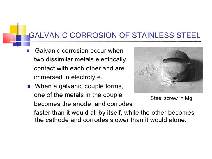 GALVANIC CORROSION OF STAINLESS STEEL <ul><li>Galvanic corrosion occur when </li></ul><ul><li>two dissimilar metals electr...