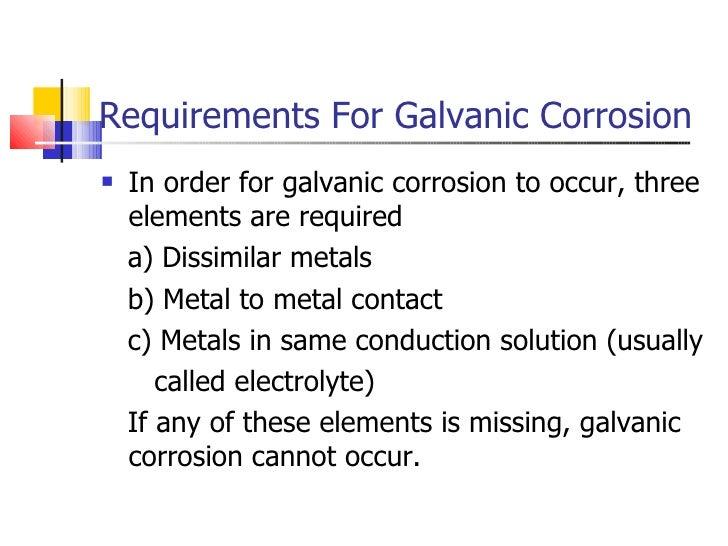 Requirements For Galvanic Corrosion <ul><li>In order for galvanic corrosion to occur, three elements are required </li></u...