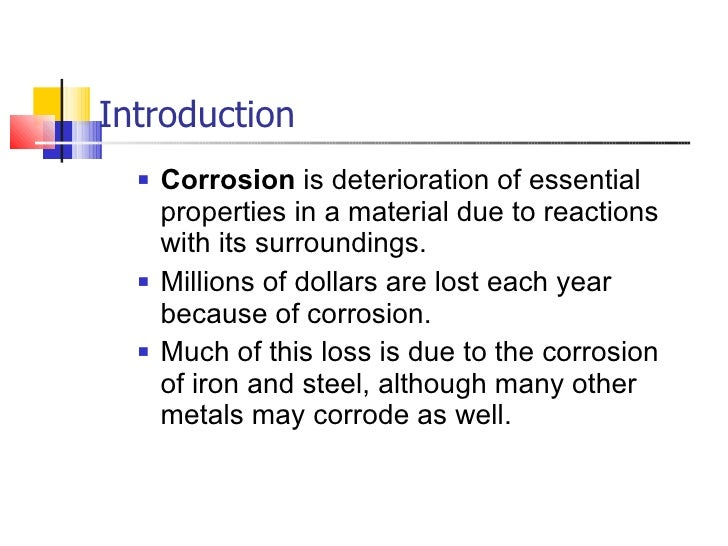 Introduction <ul><ul><li>Corrosion is deterioration of essential properties in a material due to reactions with its surro...