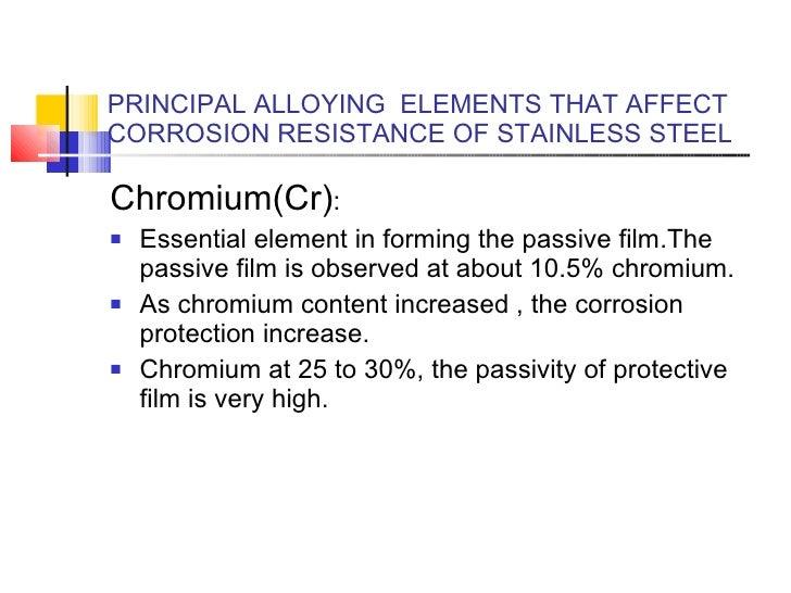 PRINCIPAL ALLOYING  ELEMENTS THAT AFFECT CORROSION RESISTANCE OF STAINLESS STEEL <ul><li>Chromium(Cr) :  </li></ul><ul><li...