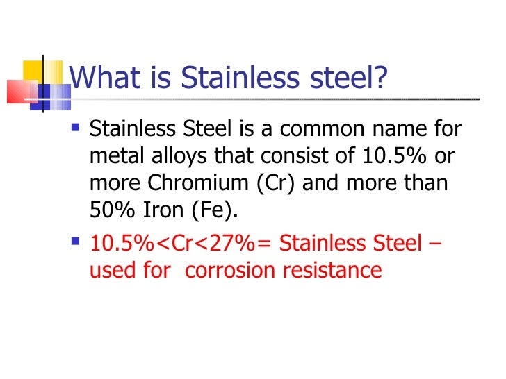 What is Stainless steel? <ul><li>Stainless Steel is a common name for metal alloys that consist of 10.5% or more Chromium ...