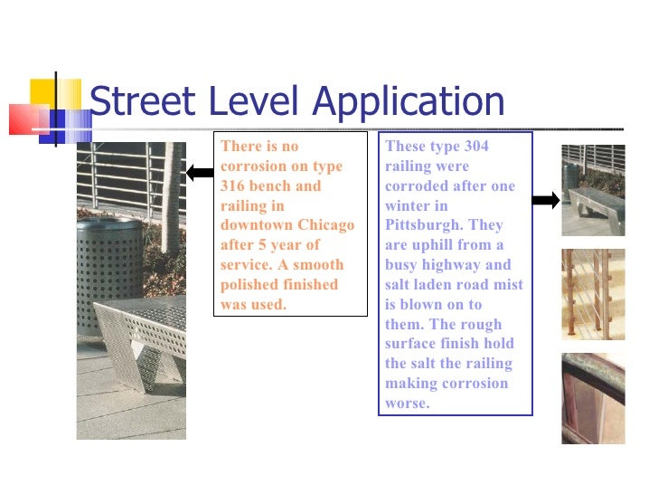 Street Level Application There is no corrosion on type 316 bench and railing in downtown Chicago after 5 year of service. ...