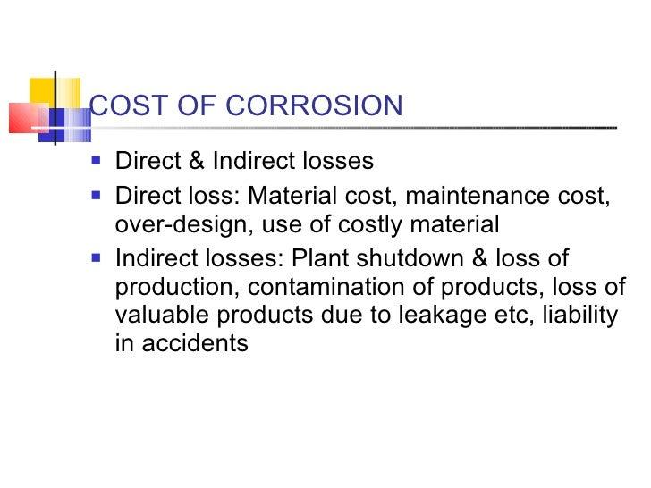 COST OF CORROSION  <ul><li>Direct & Indirect losses  </li></ul><ul><li>Direct loss: Material cost, maintenance cost, over-...
