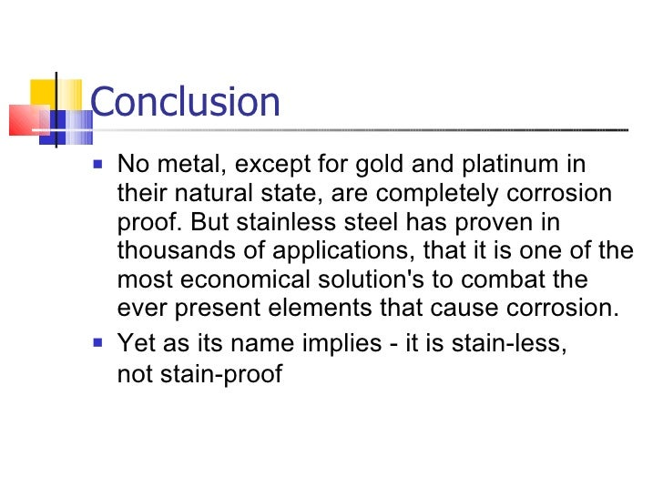 Conclusion <ul><li>No metal,except for gold andplatinumin their natural state,arecompletely corrosion proof. But stai...