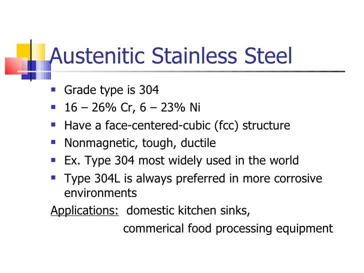 Austenitic Stainless Steel <ul><li>Grade type is 304 </li></ul><ul><li>16 – 26% Cr, 6 – 23% Ni </li></ul><ul><li>Have a fa...