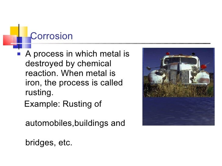 Corrosion <ul><li>A process in which metal is destroyed by chemical reaction. When metal is iron, the process is called ru...