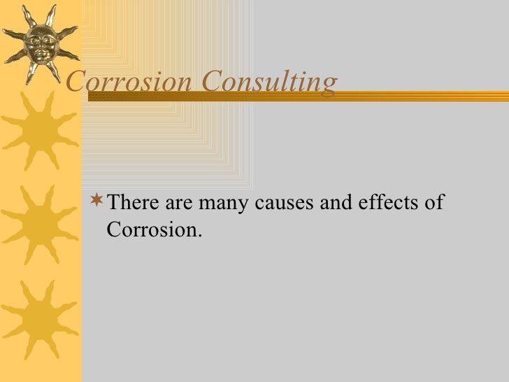 Corrosion Consulting <ul><li>There are many causes and effects of Corrosion. </li></ul>