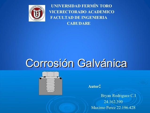 Corrosión GalvánicaCorrosión Galvánica Autor: Bryan Rodriguez C.I 24.162.390 Maximo Perez 22.196.428 UNIVERSIDAD FERMÍN TO...