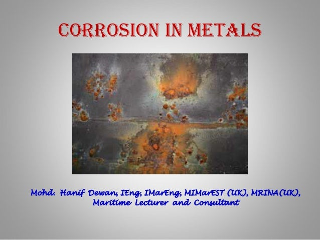 Corrosion in Metals Mohd. Hanif Dewan, IEng, IMarEng, MIMarEST (UK), MRINA(UK), Maritime Lecturer and Consultant