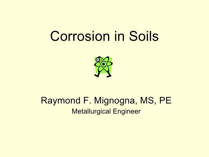 Corrosion in Soils Raymond F. Mignogna, MS, PE Metallurgical Engineer