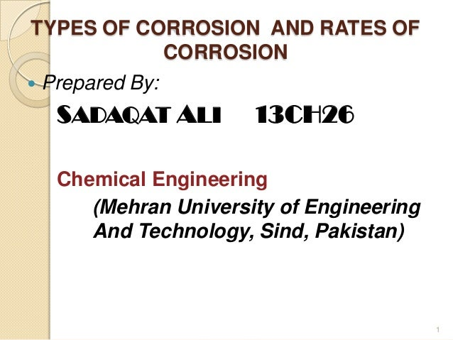TYPES OF CORROSION AND RATES OF CORROSION  Prepared By: SADAQAT ALI 13CH26 Chemical Engineering (Mehran University of Eng...