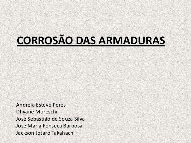CORROSÃO DAS ARMADURASAndréia Estevo PeresDhyane MoreschiJosé Sebastião de Souza SilvaJosé Maria Fonseca BarbosaJackson Jo...