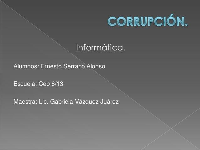 Informática.Alumnos: Ernesto Serrano AlonsoEscuela: Ceb 6/13Maestra: Lic. Gabriela Vázquez Juárez