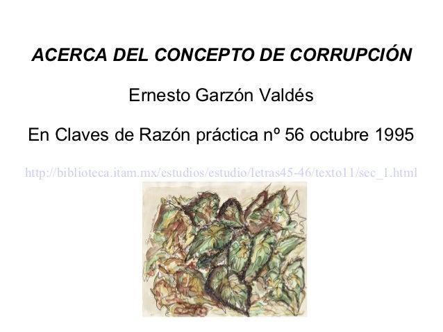 ACERCA DEL CONCEPTO DE CORRUPCIÓN                   Ernesto Garzón ValdésEn Claves de Razón práctica nº 56 octubre 1995htt...