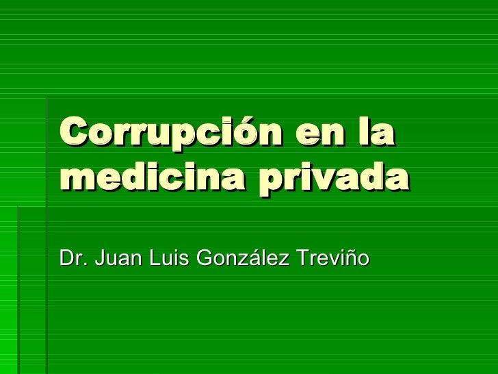 Corrupción en la medicina privada Dr. Juan Luis González Treviño