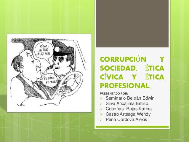 CORRUPCIÓN Y SOCIEDAD, ÉTICA CÍVICA Y ÉTICA PROFESIONAL. PRESENTADO POR:  Seminario Beltrán Edwin  Silva Ancajima Emilio...