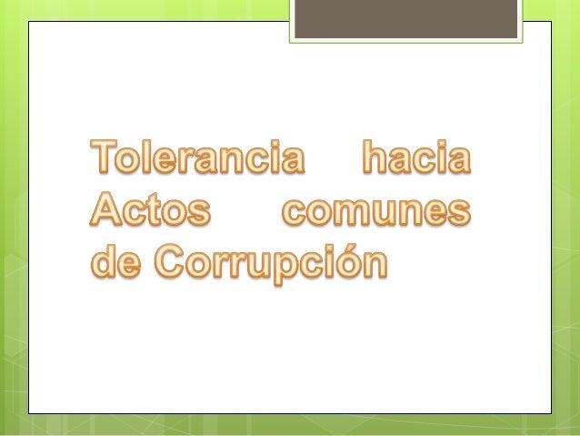 Existe un porcentaje de tolerancia hacia los actos concretos de corrupción. Existe tolerancia media a los mismos actos que...