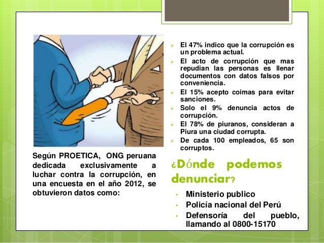 Según PROETICA, ONG peruana dedicada exclusivamente a luchar contra la corrupción, en una encuesta en el año 2012, se obtu...