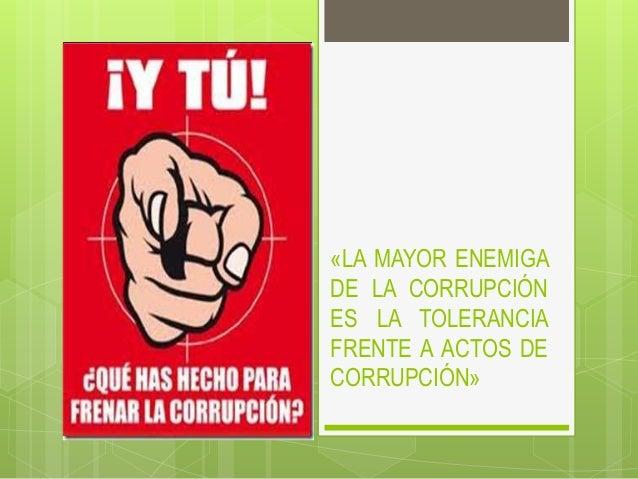 «LA MAYOR ENEMIGA DE LA CORRUPCIÓN ES LA TOLERANCIA FRENTE A ACTOS DE CORRUPCIÓN»