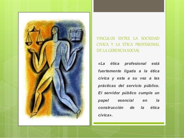 VINCULOS ENTRE LA SOCIEDAD CIVICA Y LA ETICA PROFESIONAL DE LA GERENCIA SOCIAL «La ética profesional está fuertemente liga...