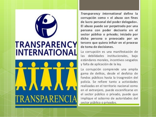Transparency International define la corrupción como « el abuso con fines de lucro personal del poder delegado». El abuso ...
