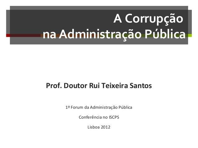 A Corrupção na Administração Pública  Prof. Doutor Rui Teixeira Santos 1º Forum da Administração Pública Conferência no IS...