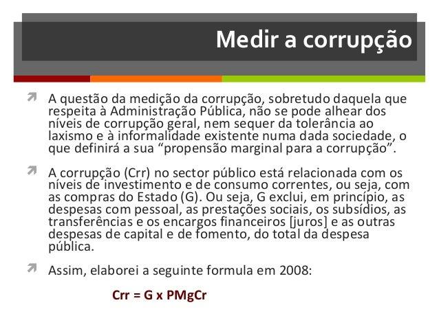 Medir a corrupção  A questão da medição da corrupção, sobretudo daquela que  respeita à Administração Pública, não se pod...