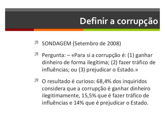 Definir a corrupção  SONDAGEM (Setembro de 2008)  Pergunta: – «Para si a corrupção é: (1) ganhar  dinheiro de forma ileg...