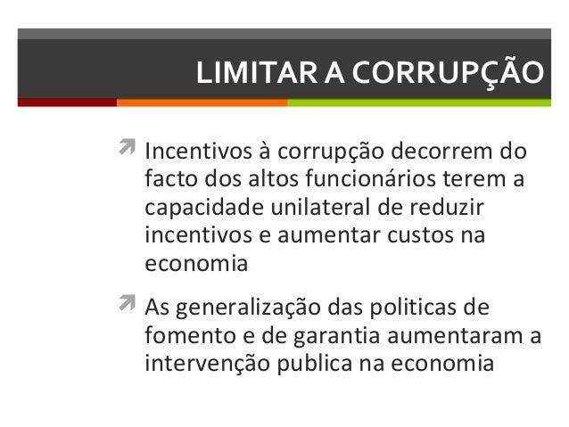 LIMITAR A CORRUPÇÃO  Incentivos à corrupção decorrem do  facto dos altos funcionários terem a capacidade unilateral de re...