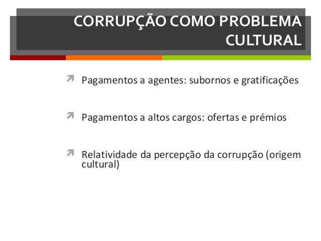 CORRUPÇÃO COMO PROBLEMA CULTURAL  Pagamentos a agentes: subornos e gratificações  Pagamentos a altos cargos: ofertas e p...