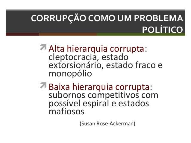 CORRUPÇÃO COMO UM PROBLEMA POLÍTICO  Alta hierarquia corrupta:  cleptocracia, estado extorsionário, estado fraco e monopó...